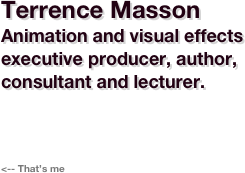 Terrence Masson Animation and visual effects executive producer, educator, author, consultant and lecturer.     <-- That's me
